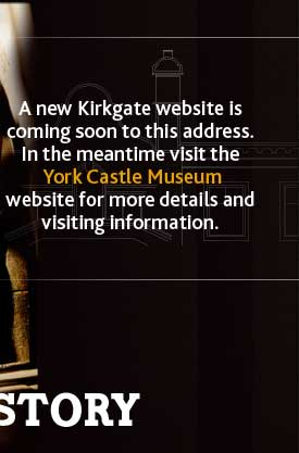 A new Kirkgate website is coming soon to this address. In the meantime visit the York Castle Museum website for more details and visiting information.